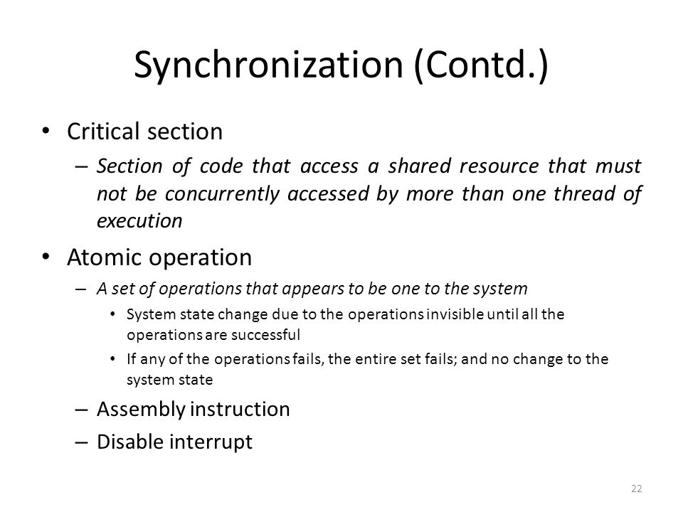 Synchronization (Contd.) 22 Critical section – Section of code that access a shared resource that must not be concurrently accessed by more than one t