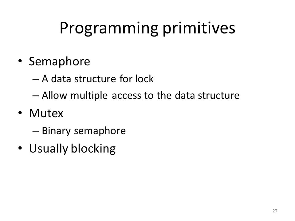 Programming primitives Semaphore – A data structure for lock – Allow multiple access to the data structure Mutex – Binary semaphore Usually blocking 2