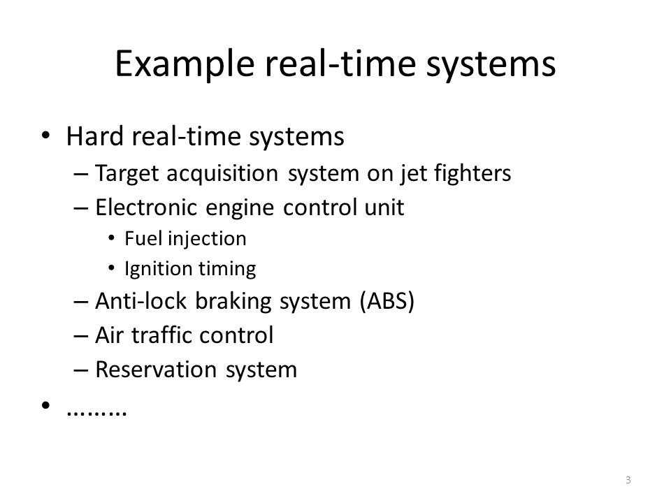 Example real-time systems Hard real-time systems – Target acquisition system on jet fighters – Electronic engine control unit Fuel injection Ignition