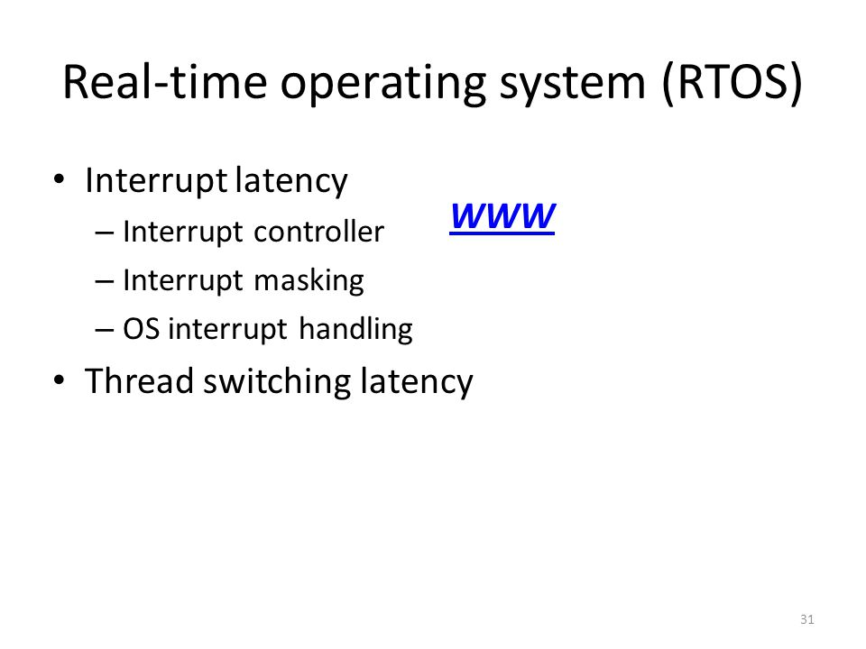 Real-time operating system (RTOS) Interrupt latency – Interrupt controller – Interrupt masking – OS interrupt handling Thread switching latency 31 WWW
