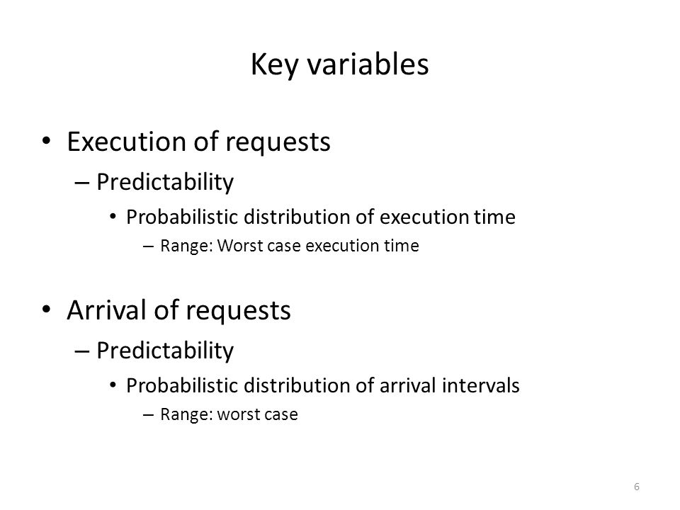 Key variables Execution of requests – Predictability Probabilistic distribution of execution time – Range: Worst case execution time Arrival of reques