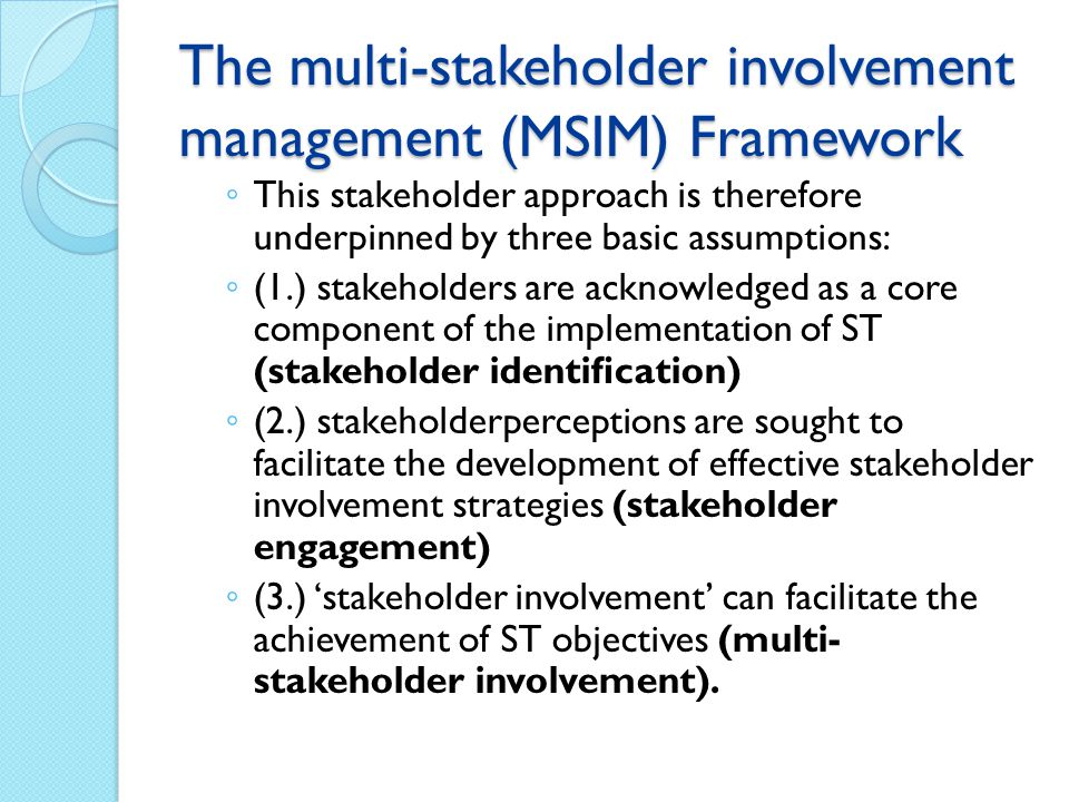 The multi-stakeholder involvement management (MSIM) Framework ◦ This stakeholder approach is therefore underpinned by three basic assumptions: ◦ (1.) stakeholders are acknowledged as a core component of the implementation of ST (stakeholder identification) ◦ (2.) stakeholderperceptions are sought to facilitate the development of effective stakeholder involvement strategies (stakeholder engagement) ◦ (3.) 'stakeholder involvement' can facilitate the achievement of ST objectives (multi- stakeholder involvement).