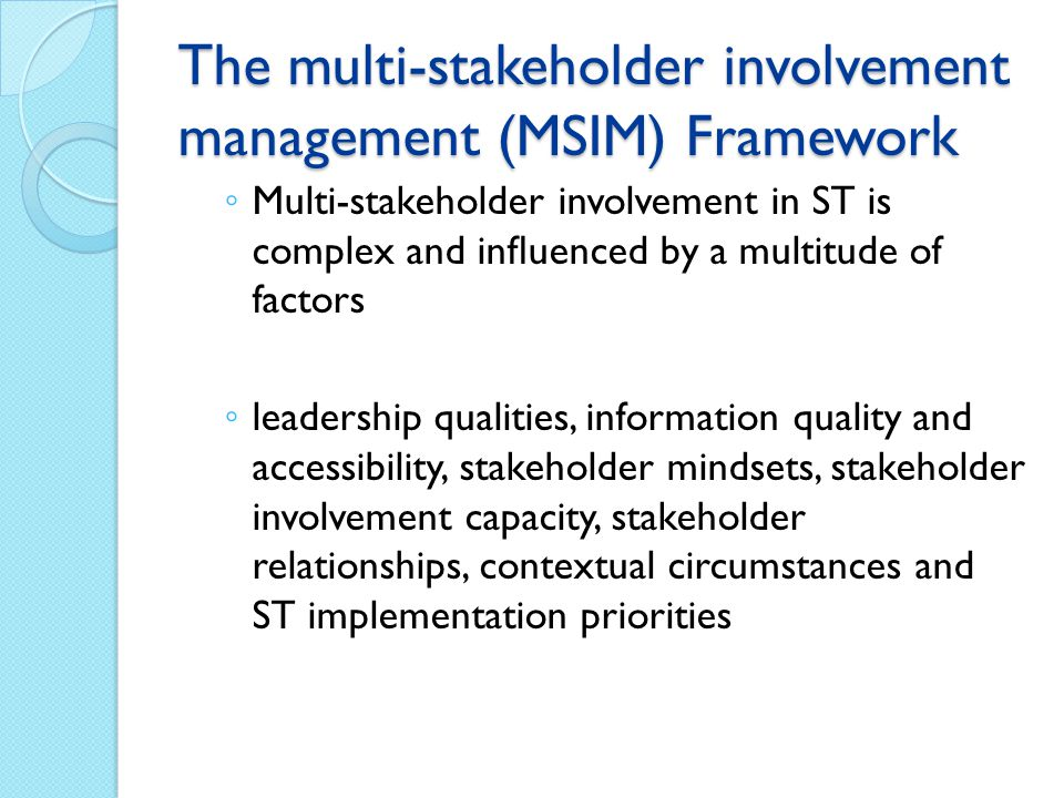 The multi-stakeholder involvement management (MSIM) Framework ◦ Multi-stakeholder involvement in ST is complex and influenced by a multitude of factors ◦ leadership qualities, information quality and accessibility, stakeholder mindsets, stakeholder involvement capacity, stakeholder relationships, contextual circumstances and ST implementation priorities
