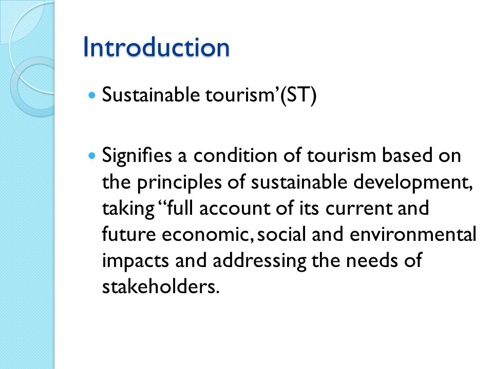 Introduction Sustainable tourism'(ST) Signifies a condition of tourism based on the principles of sustainable development, taking full account of its current and future economic, social and environmental impacts and addressing the needs of stakeholders.