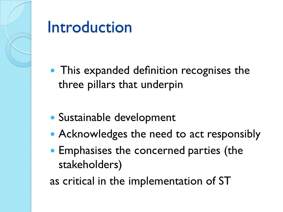 Introduction This expanded definition recognises the three pillars that underpin Sustainable development Acknowledges the need to act responsibly Emphasises the concerned parties (the stakeholders) as critical in the implementation of ST