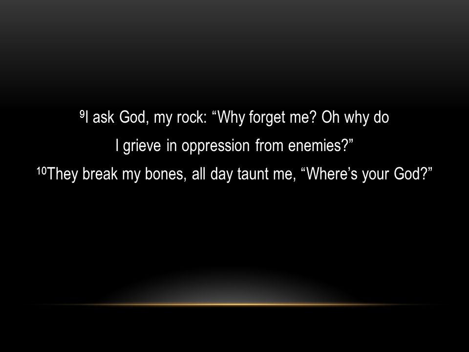 9 I ask God, my rock: Why forget me.