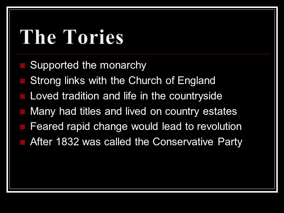 Supported the monarchy Strong links with the Church of England Loved tradition and life in the countryside Many had titles and lived on country estates Feared rapid change would lead to revolution After 1832 was called the Conservative Party