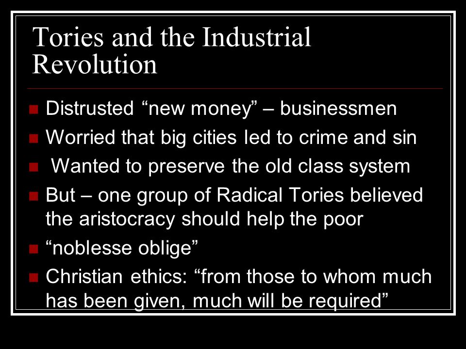 Tories and the Industrial Revolution Distrusted new money – businessmen Worried that big cities led to crime and sin Wanted to preserve the old class system But – one group of Radical Tories believed the aristocracy should help the poor noblesse oblige Christian ethics: from those to whom much has been given, much will be required
