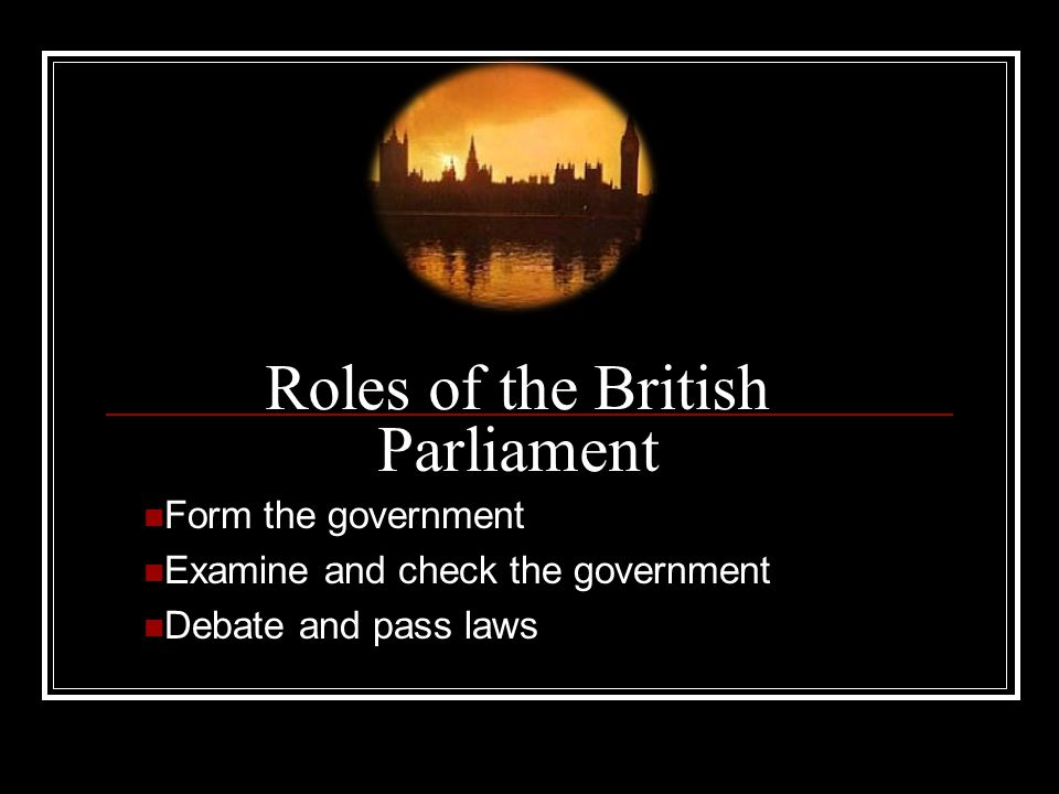 Roles of the British Parliament Form the government Examine and check the government Debate and pass laws