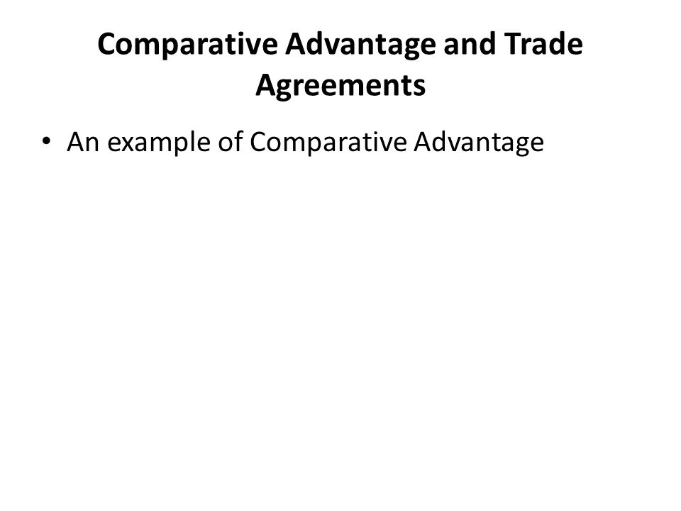 Comparative Advantage and Trade Agreements An example of Comparative Advantage