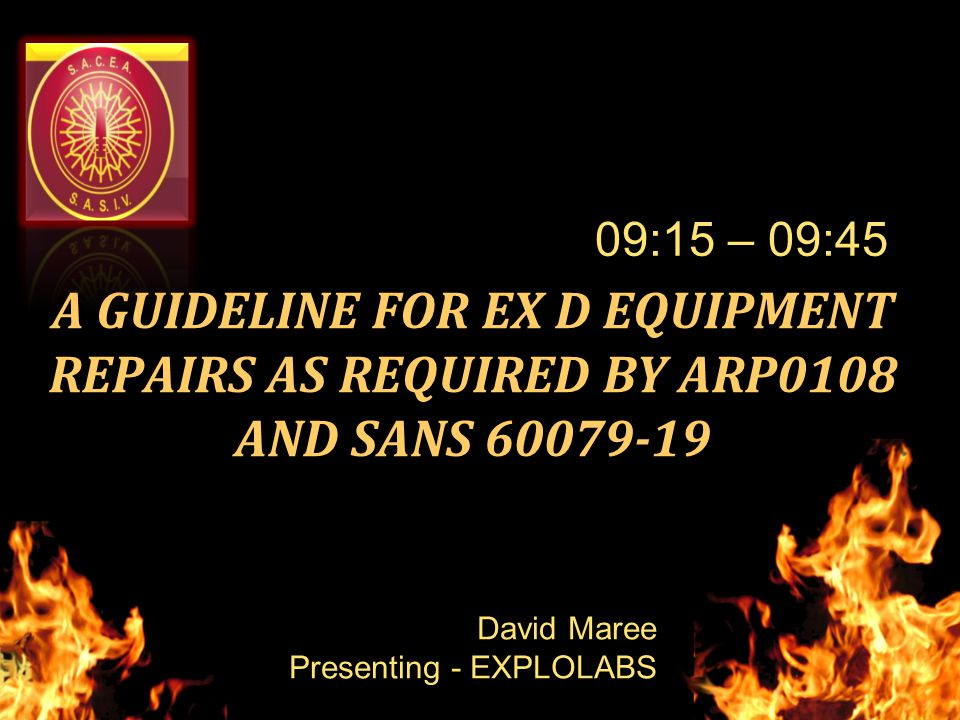 A GUIDELINE FOR EX D EQUIPMENT REPAIRS AS REQUIRED BY ARP0108 AND SANS 60079-19 09:15 – 09:45 David Maree Presenting - EXPLOLABS