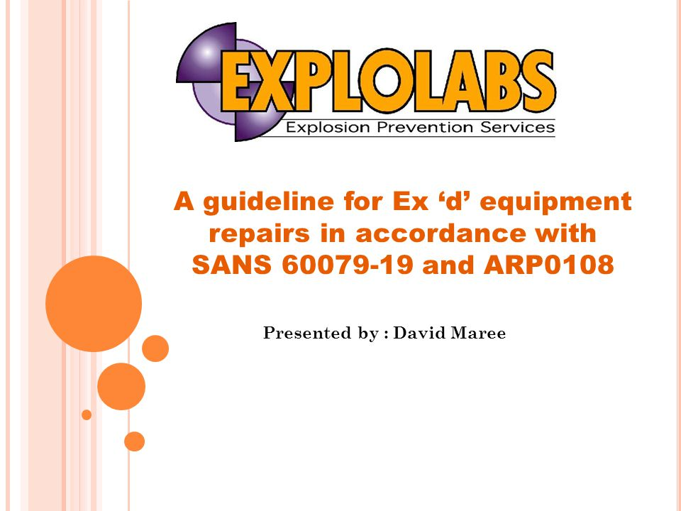 Presented by : David Maree A guideline for Ex 'd' equipment repairs in accordance with SANS 60079-19 and ARP0108