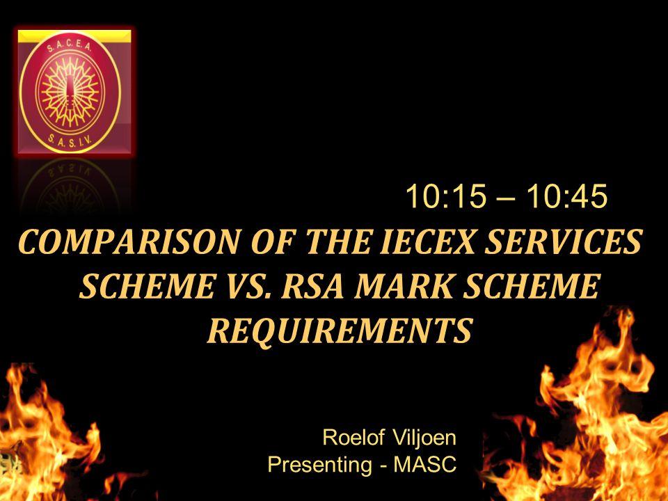 COMPARISON OF THE IECEX SERVICES SCHEME VS. RSA MARK SCHEME REQUIREMENTS 10:15 – 10:45 Roelof Viljoen Presenting - MASC