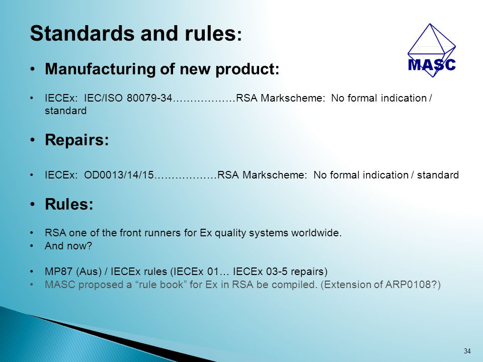 34 Standards and rules : Manufacturing of new product: IECEx: IEC/ISO 80079-34………………RSA Markscheme: No formal indication / standard Repairs: IECEx: OD