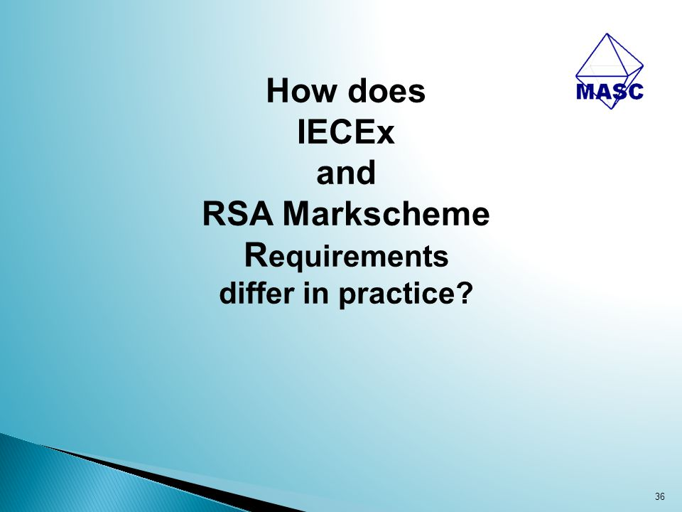 36 How does IECEx and RSA Markscheme R equirements differ in practice?