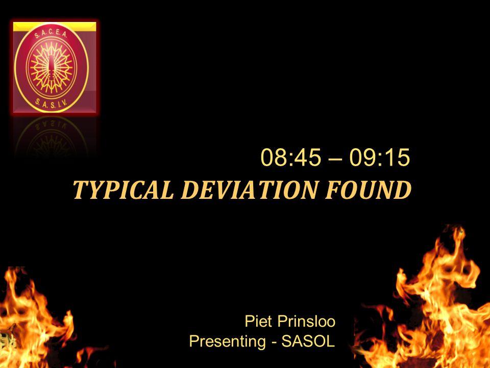 TYPICAL DEVIATION FOUND 08:45 – 09:15 Piet Prinsloo Presenting - SASOL