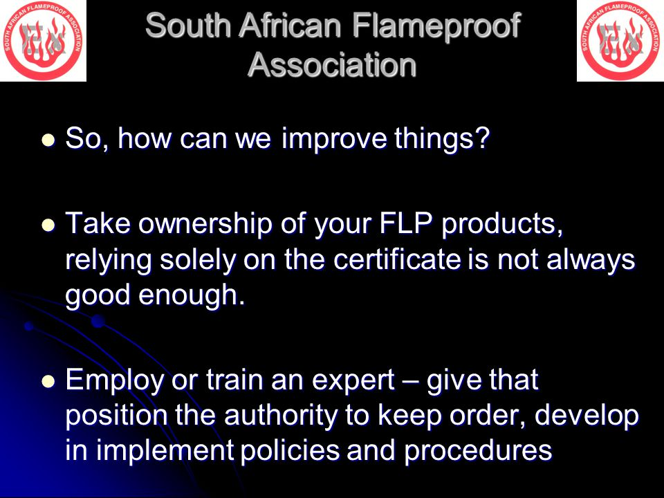 South African Flameproof Association So, how can we improve things? So, how can we improve things? Take ownership of your FLP products, relying solely