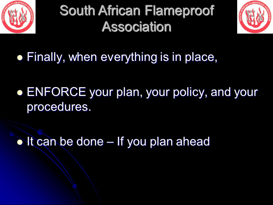 South African Flameproof Association Finally, when everything is in place, Finally, when everything is in place, ENFORCE your plan, your policy, and y