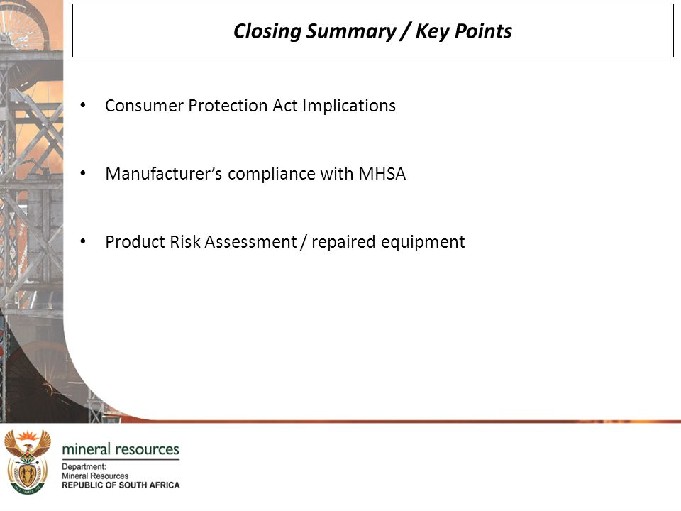 Closing Summary / Key Points Consumer Protection Act Implications Manufacturer's compliance with MHSA Product Risk Assessment / repaired equipment