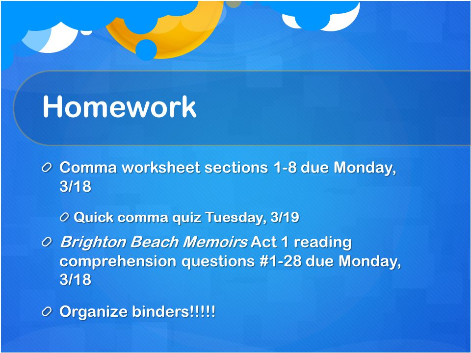 Homework Comma worksheet sections 1-8 due Monday, 3/18 Quick comma quiz Tuesday, 3/19 Brighton Beach Memoirs Act 1 reading comprehension questions #1-