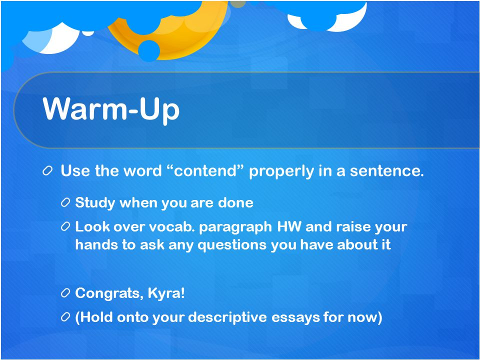 """Warm-Up Use the word """"contend"""" properly in a sentence. Study when you are done Look over vocab. paragraph HW and raise your hands to ask any questions"""