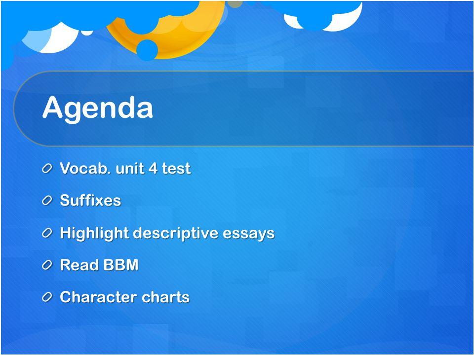 Agenda Vocab. unit 4 test Suffixes Highlight descriptive essays Read BBM Character charts