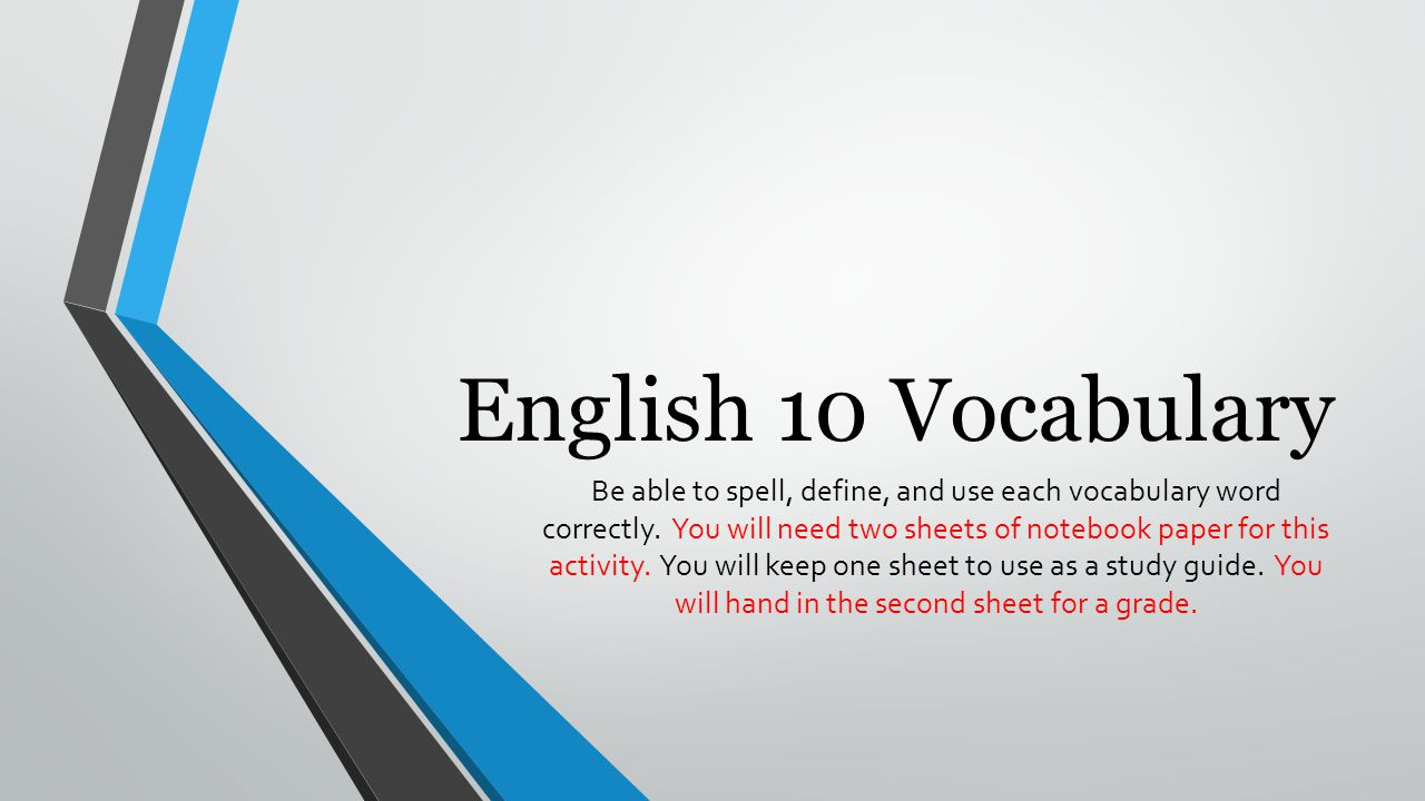 English 10 Vocabulary Be able to spell, define, and use each vocabulary word correctly. You will need two sheets of notebook paper for this activity.