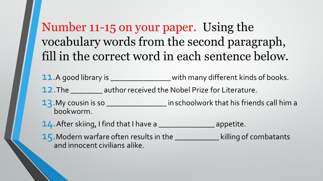 Number 11-15 on your paper. Using the vocabulary words from the second paragraph, fill in the correct word in each sentence below. 11. A good library