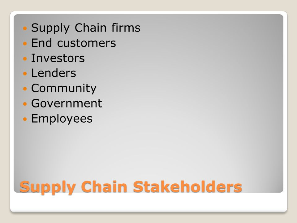 Supply Chain Stakeholders Supply Chain firms End customers Investors Lenders Community Government Employees