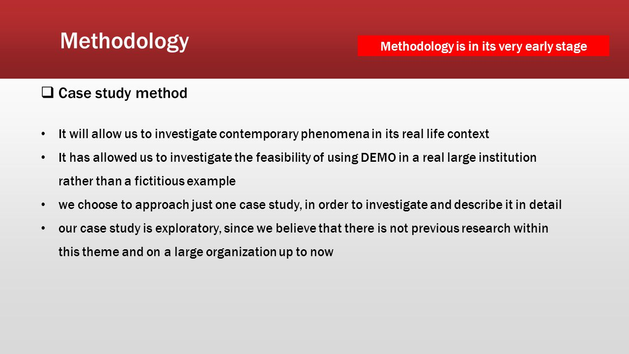 Methodology  Case study method It will allow us to investigate contemporary phenomena in its real life context It has allowed us to investigate the f