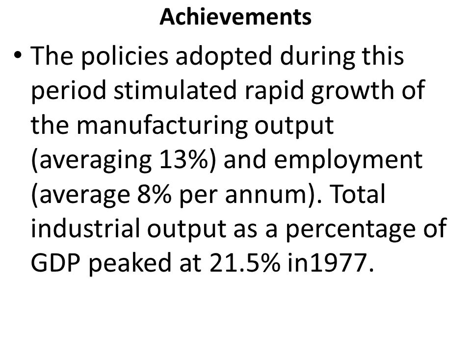 Achievements The policies adopted during this period stimulated rapid growth of the manufacturing output (averaging 13%) and employment (average 8% per annum).