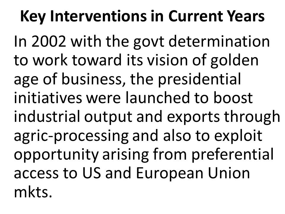 Key Interventions in Current Years In 2002 with the govt determination to work toward its vision of golden age of business, the presidential initiatives were launched to boost industrial output and exports through agric-processing and also to exploit opportunity arising from preferential access to US and European Union mkts.