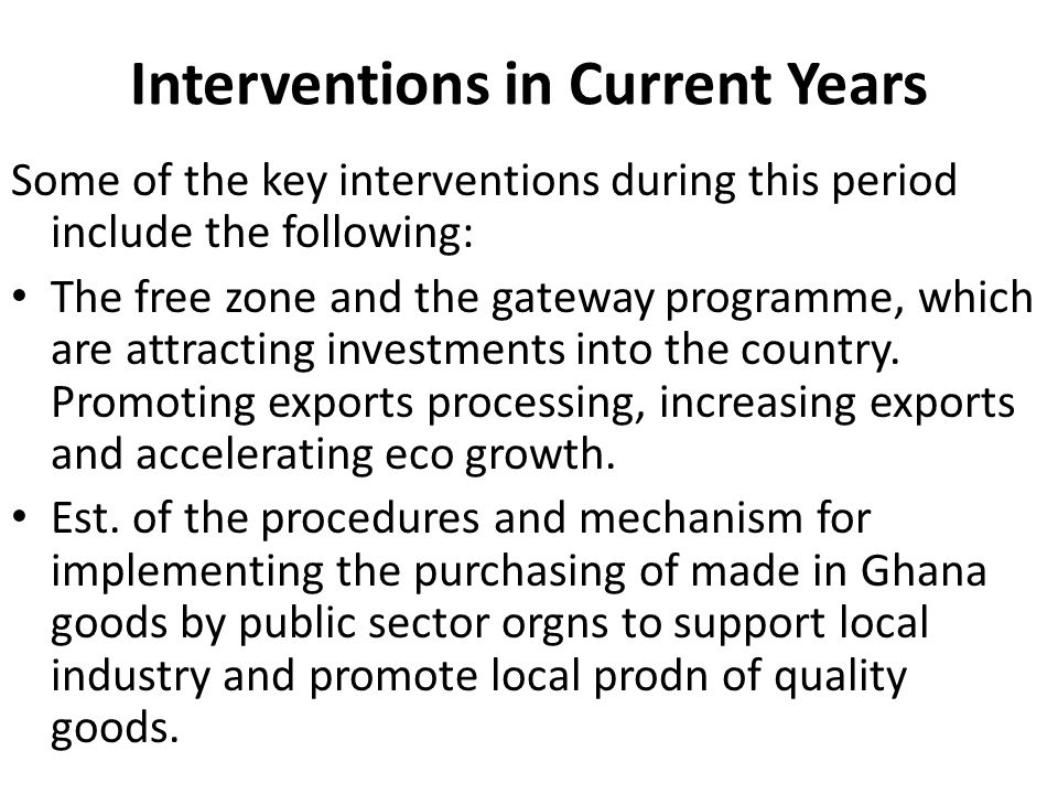 Interventions in Current Years Some of the key interventions during this period include the following: The free zone and the gateway programme, which are attracting investments into the country.