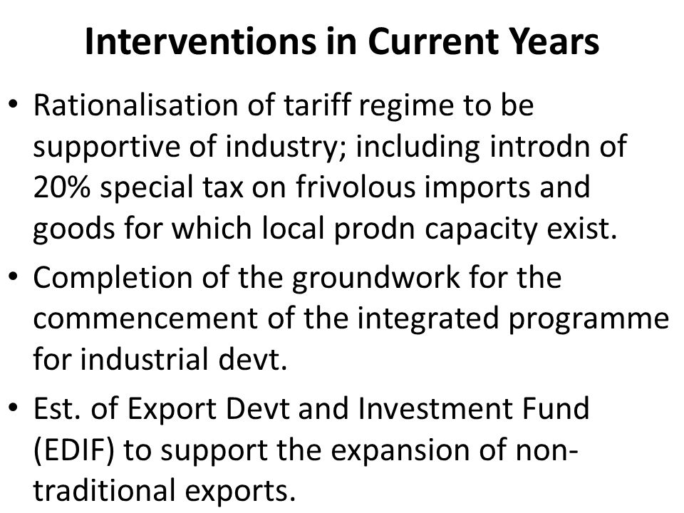 Interventions in Current Years Rationalisation of tariff regime to be supportive of industry; including introdn of 20% special tax on frivolous imports and goods for which local prodn capacity exist.