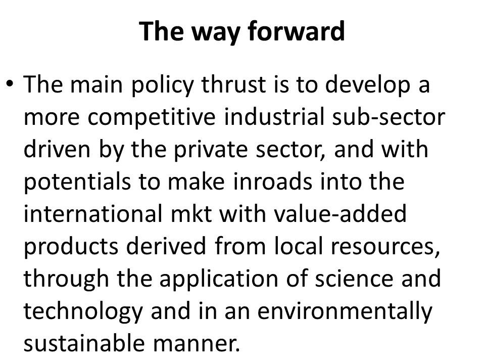 The way forward The main policy thrust is to develop a more competitive industrial sub-sector driven by the private sector, and with potentials to make inroads into the international mkt with value-added products derived from local resources, through the application of science and technology and in an environmentally sustainable manner.