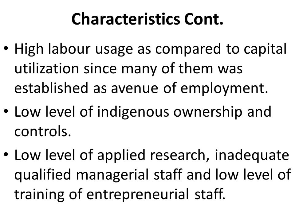 Characteristics Cont. High labour usage as compared to capital utilization since many of them was established as avenue of employment. Low level of in