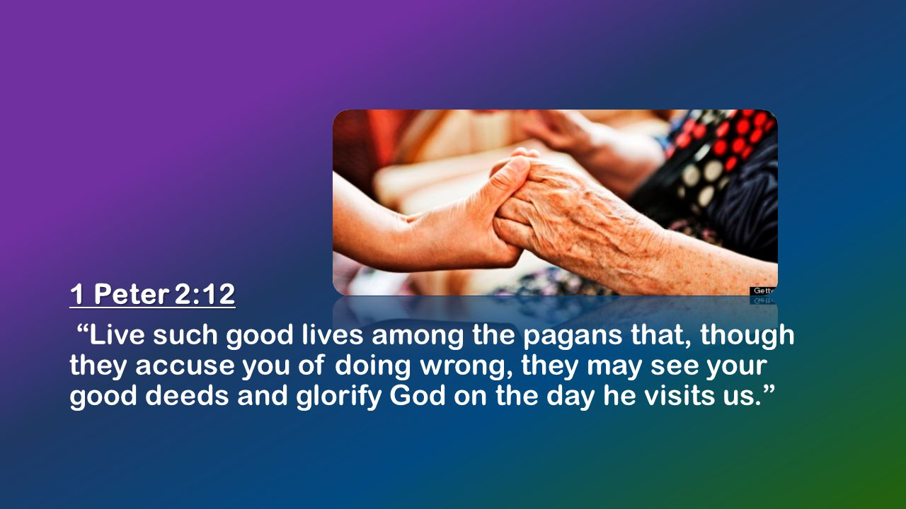 1 Peter 2:12 Live such good lives among the pagans that, though they accuse you of doing wrong, they may see your good deeds and glorify God on the day he visits us.