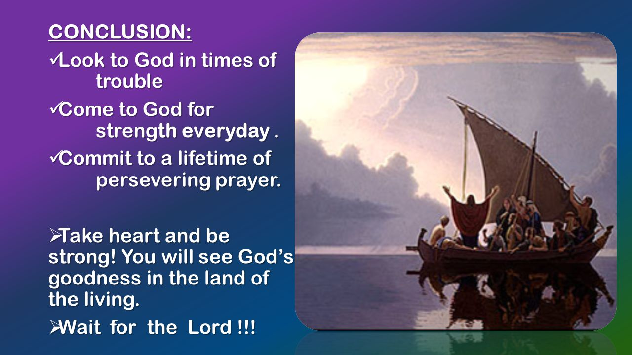 CONCLUSION: Look to God in times of trouble Look to God in times of trouble Come to God for strength everyday.