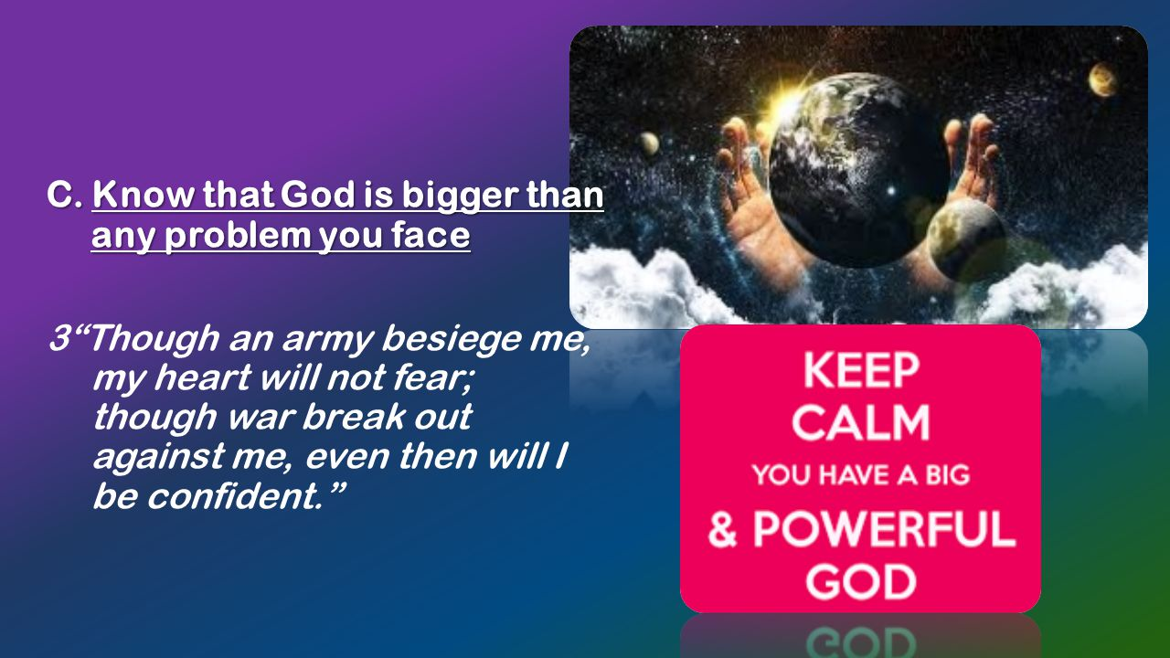 """C. Know that God is bigger than any problem you face C. Know that God is bigger than any problem you face 3""""Though an army besiege me, my heart will n"""