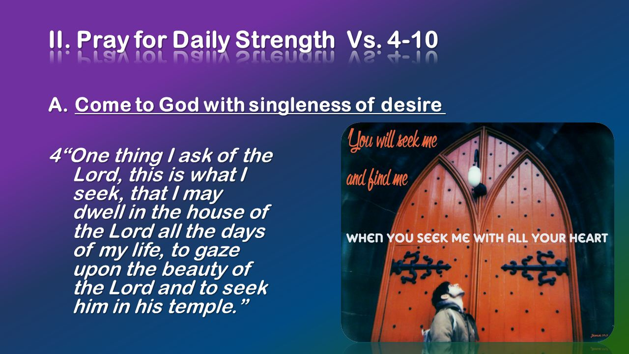 """A.Come to God with singleness of desire A.Come to God with singleness of desire 4""""One thing I ask of the Lord, this is what I seek, that I may dwell i"""