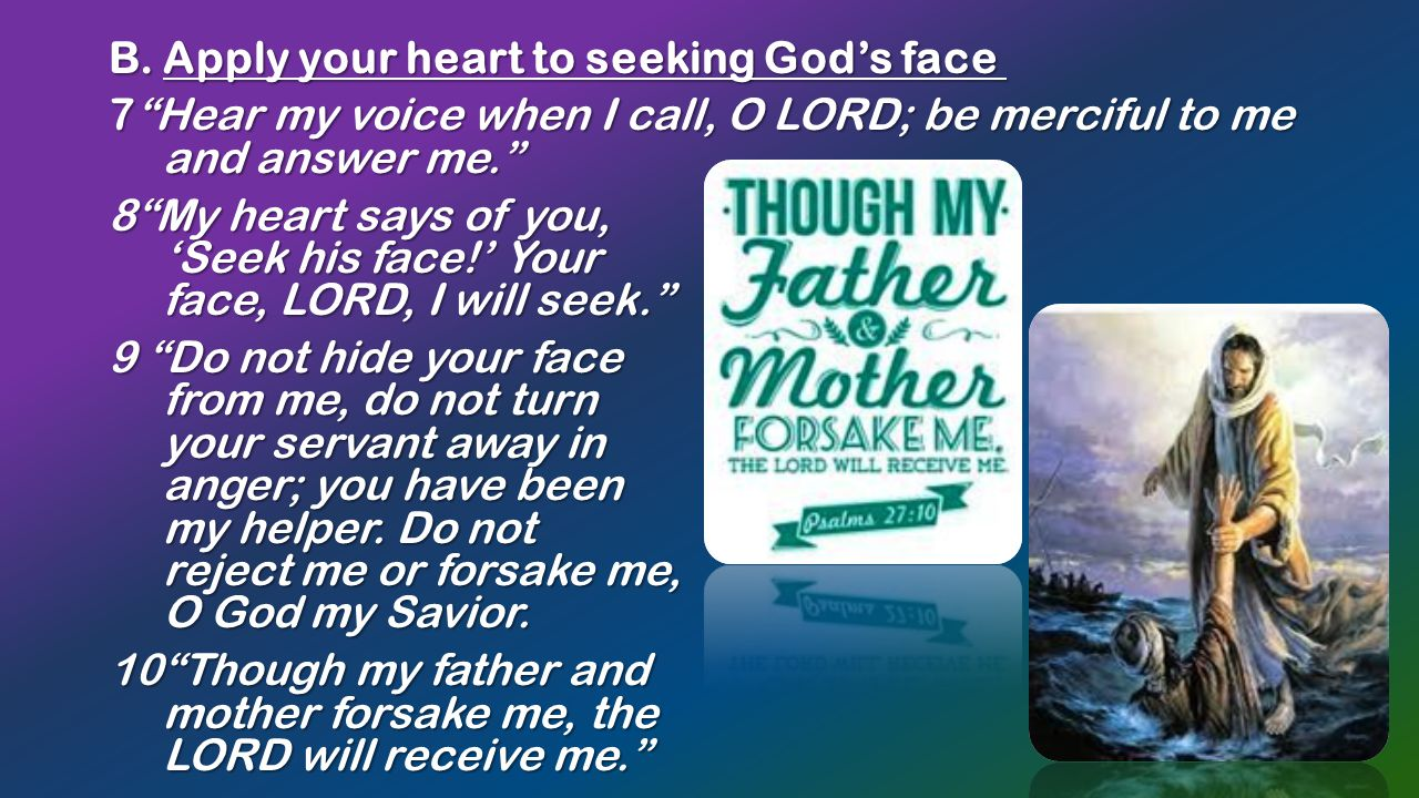 """B. Apply your heart to seeking God's face B. Apply your heart to seeking God's face 7""""Hear my voice when I call, O LORD; be merciful to me and answer"""