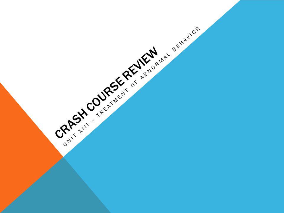 CRASH COURSE REVIEW UNIT XIII – TREATMENT OF ABNORMAL BEHAVIOR