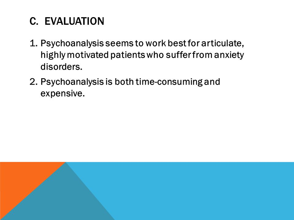 C. EVALUATION 1.Psychoanalysis seems to work best for articulate, highly motivated patients who suffer from anxiety disorders. 2.Psychoanalysis is bot
