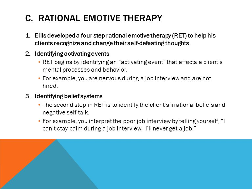 C. RATIONAL EMOTIVE THERAPY 1.Ellis developed a four-step rational emotive therapy (RET) to help his clients recognize and change their self-defeating