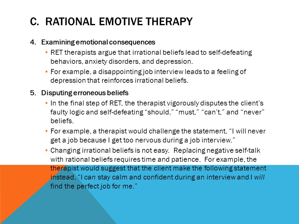 C. RATIONAL EMOTIVE THERAPY 4.Examining emotional consequences RET therapists argue that irrational beliefs lead to self-defeating behaviors, anxiety