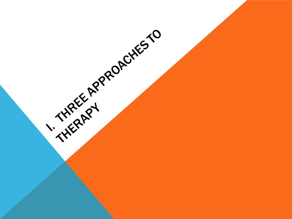 I. THREE APPROACHES TO THERAPY