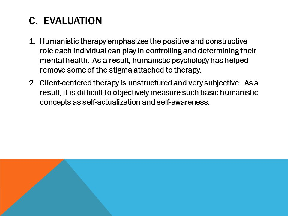 C. EVALUATION 1.Humanistic therapy emphasizes the positive and constructive role each individual can play in controlling and determining their mental