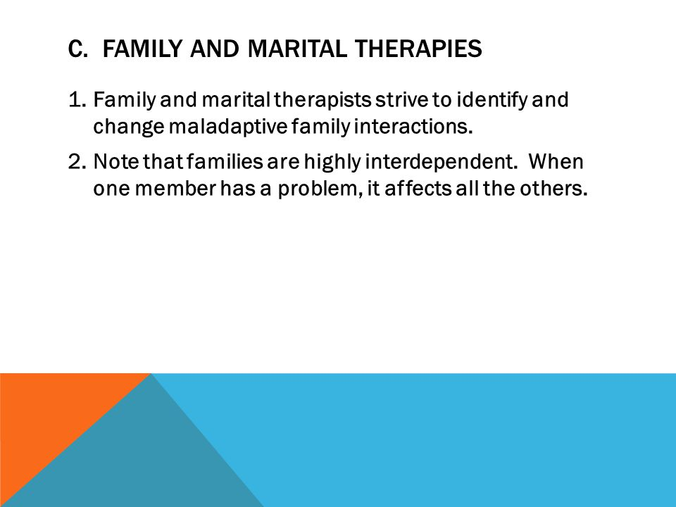 C. FAMILY AND MARITAL THERAPIES 1.Family and marital therapists strive to identify and change maladaptive family interactions. 2.Note that families ar