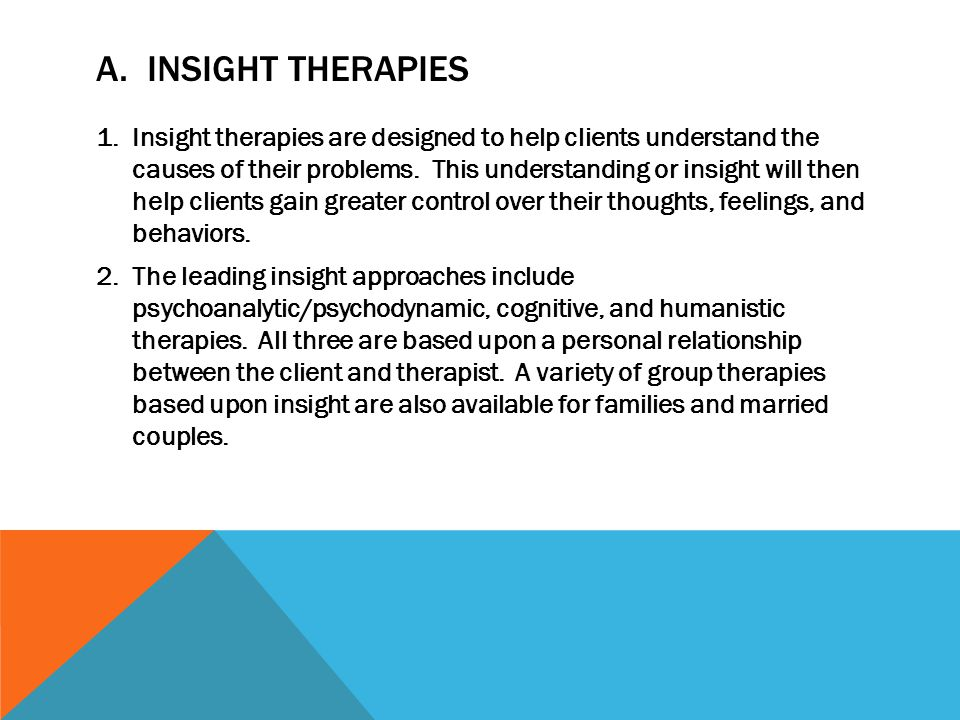 A. INSIGHT THERAPIES 1.Insight therapies are designed to help clients understand the causes of their problems. This understanding or insight will then