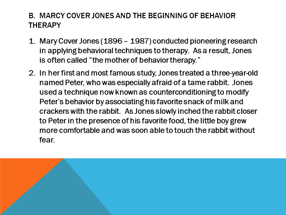 B. MARCY COVER JONES AND THE BEGINNING OF BEHAVIOR THERAPY 1.Mary Cover Jones (1896 – 1987) conducted pioneering research in applying behavioral techn